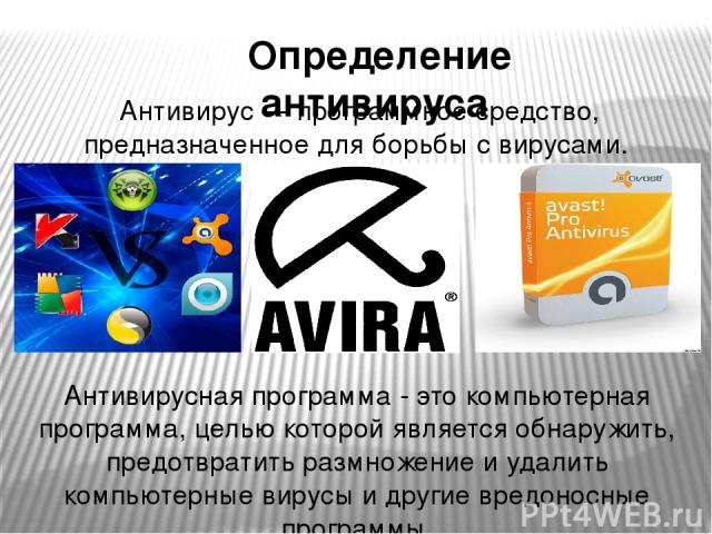 Антивирус — программное средство, предназначенное для борьбы с вирусами. Антивирусная программа - это компьютерная программа, целью которой является обнаружить, предотвратить размножение и удалить компьютерные вирусы и другие вредоносные программы. …
