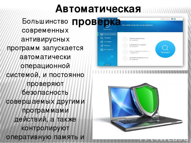 Большинство современных антивирусных программ запускается автоматически операционной системой, и постоянно проверяют безопасность совершаемых другими программами действий, а также контролируют оперативную память и файловую систему компьютера. Автома…