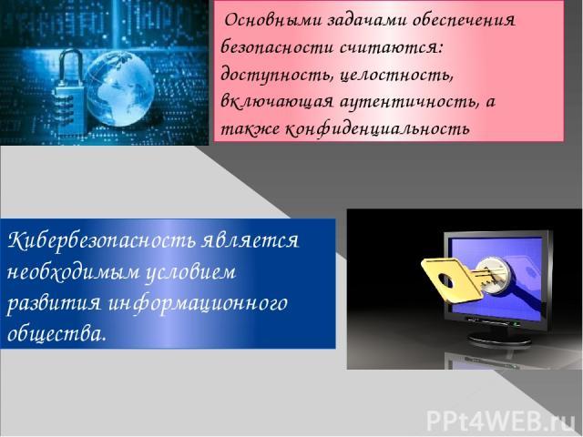 Основными задачами обеспечения безопасности считаются: доступность, целостность, включающая аутентичность, а также конфиденциальность Кибербезопасность является необходимым условием развития информационного общества.