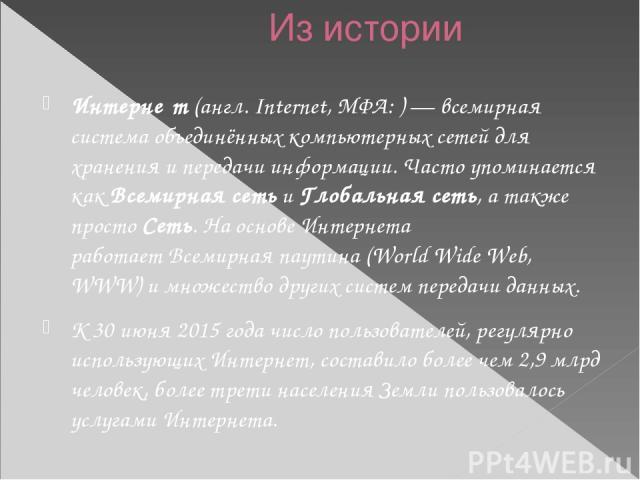Из истории Интерне т(англ.Internet,МФА:)— всемирная система объединённыхкомпьютерных сетейдля хранения и передачи информации. Часто упоминается какВсемирная сетьи Глобальная сеть, а также простоСеть. На основе Интернета работаетВсемирная …