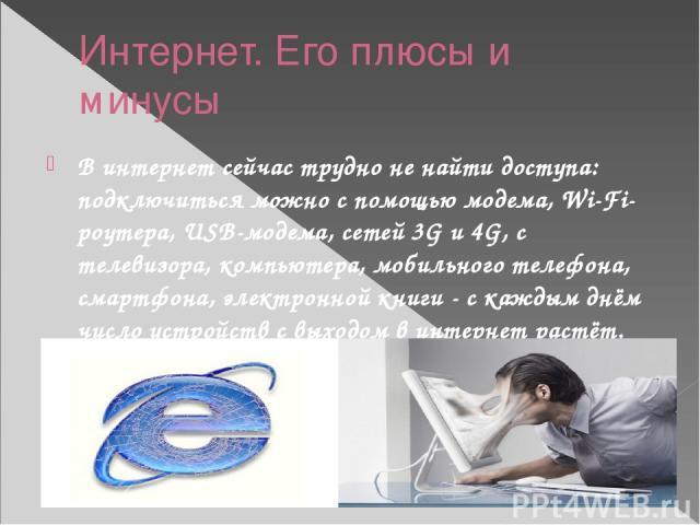 Интернет. Его плюсы и минусы В интернет сейчас трудно не найти доступа: подключиться можно с помощью модема, Wi-Fi-роутера, USB-модема, сетей 3G и 4G, с телевизора, компьютера, мобильного телефона, смартфона, электронной книги - с каждым днём число …