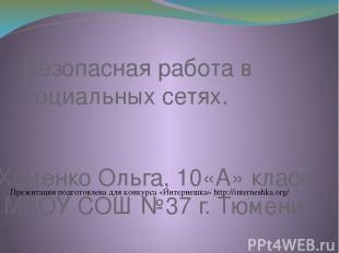 Безопасная работа в социальных сетях. Хоменко Ольга, 10«А» класс МАОУ СОШ №37 г.