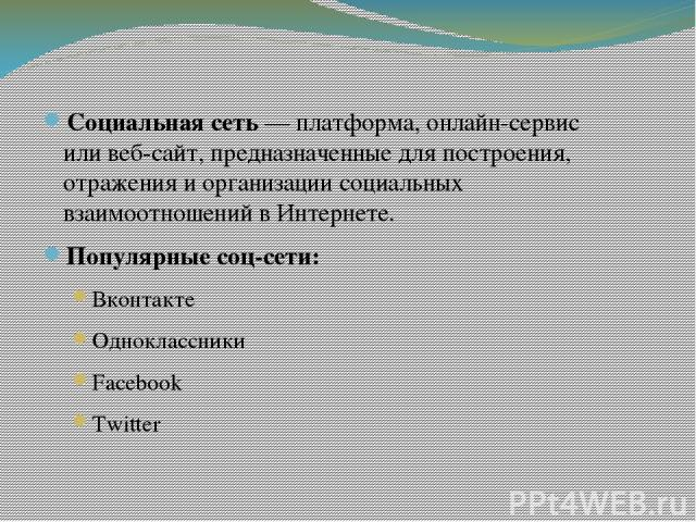 Социальная сеть—платформа,онлайн-сервис иливеб-сайт, предназначенные для построения, отражения и организациисоциальных взаимоотношенийв Интернете. Популярные соц-сети: Вконтакте Одноклассники Facebook Twitter
