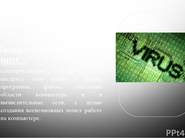 Компьютерный вирус программа способная самопроизвольно внедряться и внедрять свои копии в другие программы, файлы, системные области компьютера и в вычислительные сети, с целью создания всевозможных помех работе на компьютере.