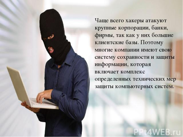 Чаще всего хакеры атакуют крупные корпорации, банки, фирмы, так как у них большие клиентские базы. Поэтому многие компании имеют свою систему сохранности и защиты информации, которая включает комплекс определенных технических мер защиты компьютерных…