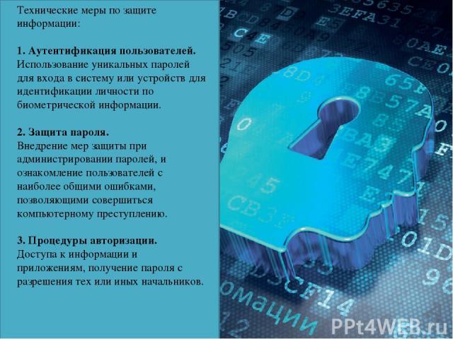 Технические меры по защите информации: 1. Аутентификация пользователей. Использование уникальных паролей для входа в систему или устройств для идентификации личности по биометрической информации. 2. Защита пароля. Внедрение мер защиты при администр…