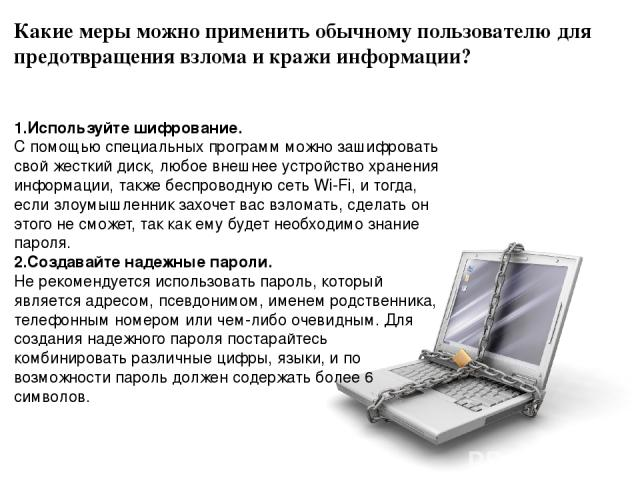 Какие меры можно применить обычному пользователю для предотвращения взлома и кражи информации? 1.Используйте шифрование. С помощью специальных программ можно зашифровать свой жесткий диск, любое внешнее устройство хранения информации, также беспрово…