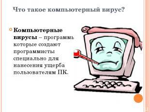 Что такое компьютерный вирус? Компьютерные вирусы – программы, которые создают п
