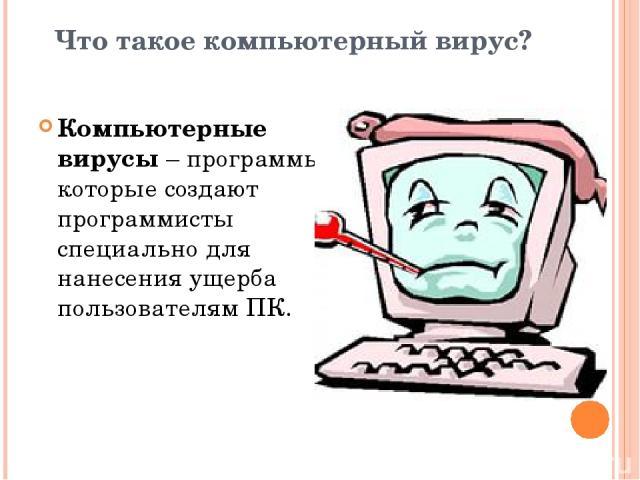 Что такое компьютерный вирус? Компьютерные вирусы – программы, которые создают программисты специально для нанесения ущерба пользователям ПК.