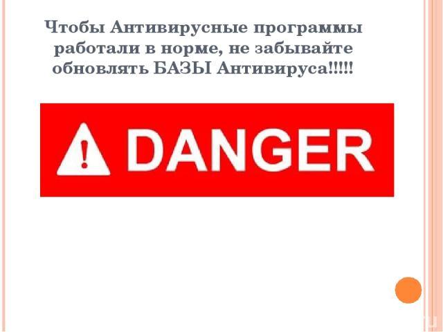 Чтобы Антивирусные программы работали в норме, не забывайте обновлять БАЗЫ Антивируса!!!!!