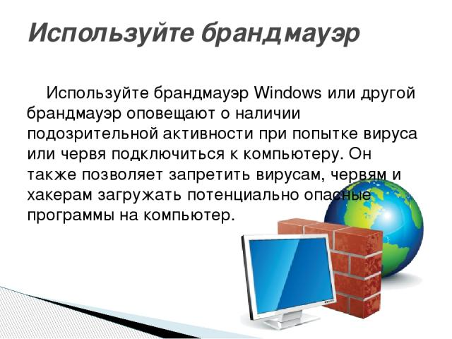 Используйте брандмауэр Windows или другой брандмауэр оповещают о наличии подозрительной активности при попытке вируса или червя подключиться к компьютеру. Он также позволяет запретить вирусам, червям и хакерам загружать потенциально опасные программ…