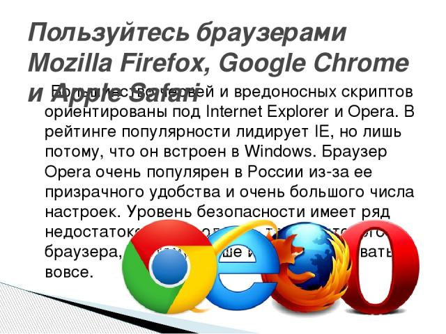 Большинство червей и вредоносных скриптов ориентированы под Internet Explorer и Opera. В рейтинге популярности лидирует IE, но лишь потому, что он встроен в Windows. Браузер Opera очень популярен в России из-за ее призрачного удобства и очень большо…