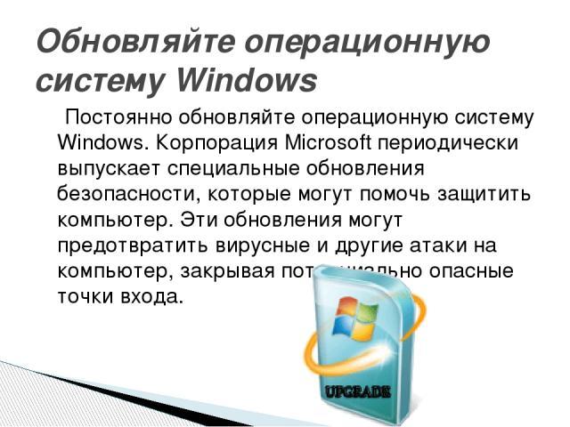 Постоянно обновляйте операционную систему Windows. Корпорация Microsoft периодически выпускает специальные обновления безопасности, которые могут помочь защитить компьютер. Эти обновления могут предотвратить вирусные и другие атаки на компьютер, зак…