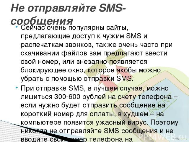 Сейчас очень популярны сайты, предлагающие доступ к чужим SMS и распечаткам звонков, также очень часто при скачивании файлов вам предлагают ввести свой номер, или внезапно появляется блокирующее окно, которое якобы можно убрать с помощью отправки SM…