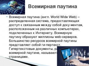 Всемирная паутина (англ. World Wide Web) – распределенная система, предоставляющ