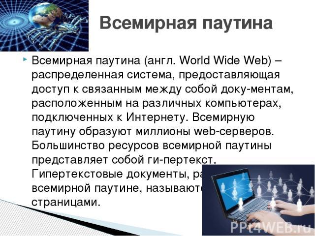 Всемирная паутина (англ. World Wide Web) – распределенная система, предоставляющая доступ к связанным между собой доку-ментам, расположенным на различных компьютерах, подключенных к Интернету. Всемирную паутину образуют миллионы web-серверов. Больши…