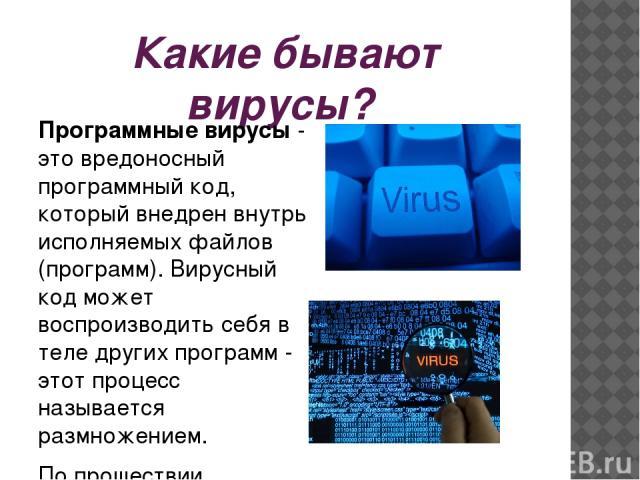 Какие бывают вирусы? Программные вирусы- это вредоносный программный код, который внедрен внутрь исполняемых файлов (программ). Вирусный код может воспроизводить себя в теле других программ - этот процесс называется размножением. По прошествии опре…