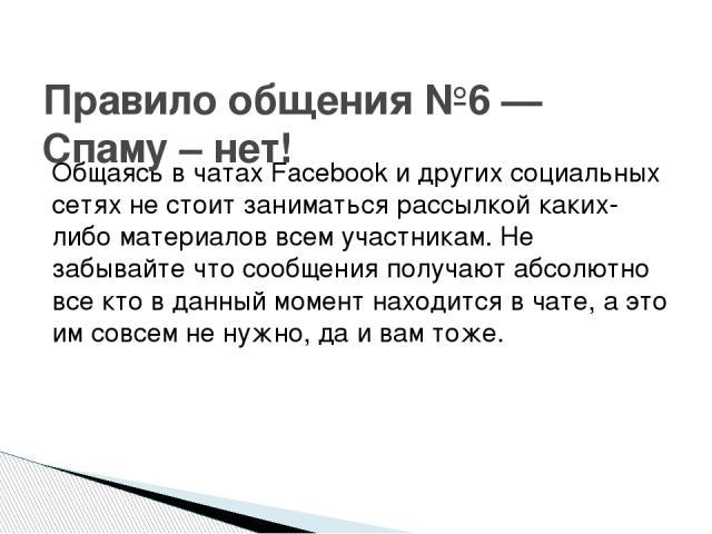 Общаясь в чатах Facebook и других социальных сетях не стоит заниматься рассылкой каких-либо материалов всем участникам. Не забывайте что сообщения получают абсолютно все кто в данный момент находится в чате, а это им совсем не нужно, да и вам тоже. …