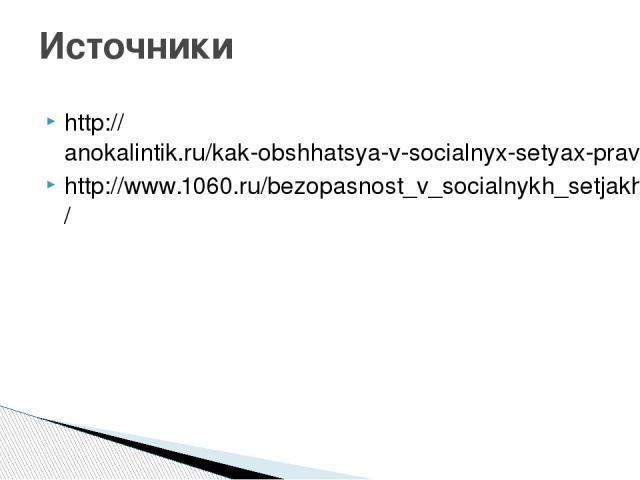 http://anokalintik.ru/kak-obshhatsya-v-socialnyx-setyax-pravila-obshheniya.html http://www.1060.ru/bezopasnost_v_socialnykh_setjakh/ Источники