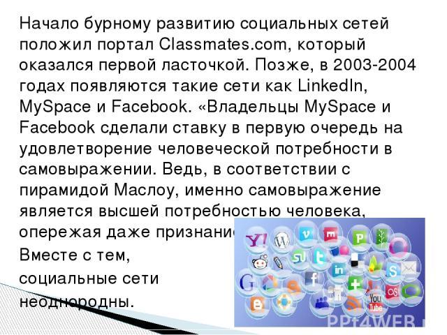 Начало бурному развитию социальных сетей положил портал Сlassmates.com, который оказался первой ласточкой. Позже, в 2003-2004 годах появляются такие сети как LinkedIn, MySpace и Facebook. «Владельцы MySpace и Facebook сделали ставку в первую очередь…
