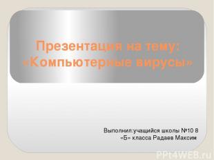 Презентация на тему: «Компьютерные вирусы» Выполнил:учащийся школы №10 8 «Б» кла
