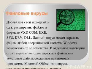 Файловые вирусы Добавляют свой исходный к од к расширению файлов в формате VXD C