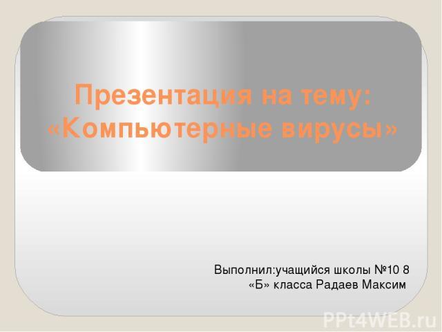 Презентация на тему: «Компьютерные вирусы» Выполнил:учащийся школы №10 8 «Б» класса Радаев Максим