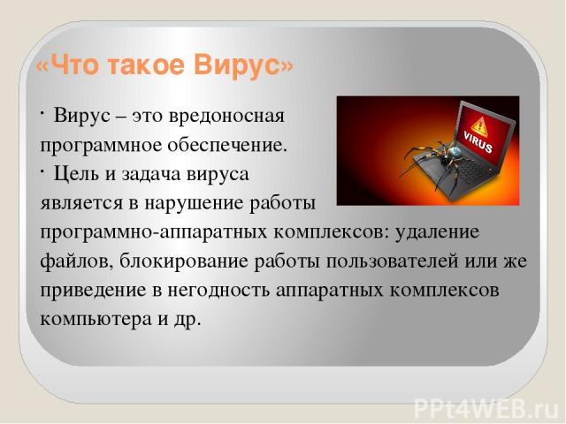 «Что такое Вирус» Вирус – это вредоносная программное обеспечение. Цель и задача вируса является в нарушение работы программно-аппаратных комплексов: удаление файлов, блокирование работы пользователей или же приведение в негодность аппаратных компле…