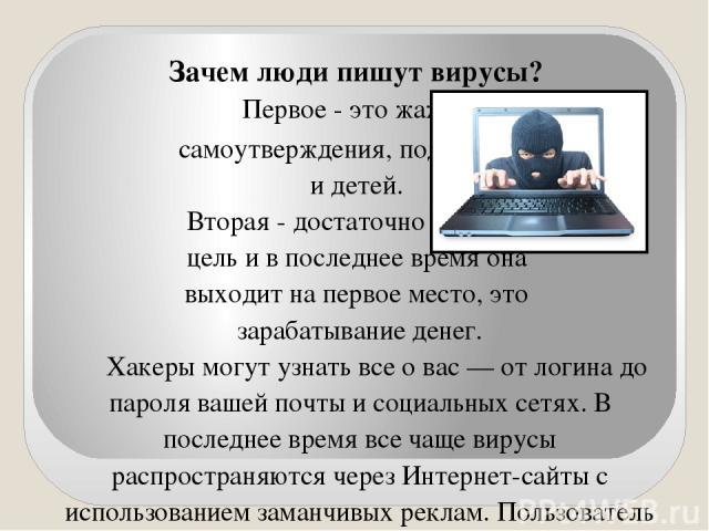 Зачем люди пишут вирусы? Первое - это жажда самоутверждения, подростков и детей. Вторая - достаточно весомая цель и в последнее время она выходит на первое место, это зарабатывание денег. Хакеры могут узнать все о вас — от логина до пароля вашей поч…