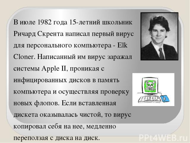 В июле 1982 года 15-летний школьник Ричард Скрента написал первый вирус для персонального компьютера - Elk Cloner. Написанный им вирус заражал системы Apple II, проникая с инфицированных дисков в память компьютера и осуществляя проверку новых флопов…