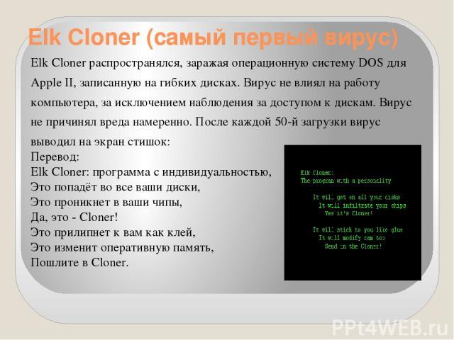Elk Cloner (самый первый вирус) Elk Cloner распространялся, заражая операционную систему DOS для Apple II, записанную на гибких дисках. Вирус не влиял на работу компьютера, за исключением наблюдения за доступом к дискам. Вирус не причинял вреда наме…