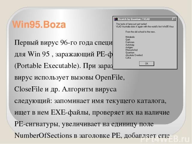 Win95.Boza Первый вирус 96-го годаспециально для Win 95 ,заражающий PE-файлы (Portable Executable). При заражении вирус использует вызовы OpenFile, CloseFile и др. Алгоритм вируса следующий: запоминает имя текущего каталога, ищет в нем EXE-файлы,…