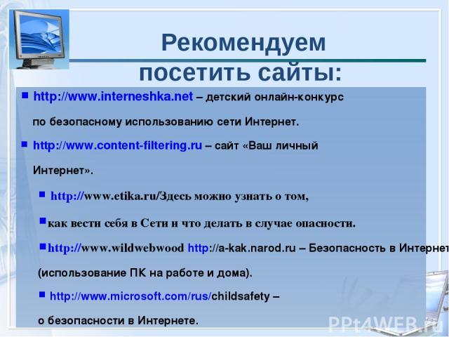 Рекомендуем посетить сайты: http://www.interneshka.net – детский онлайн-конкурс по безопасному использованию сети Интернет. http://www.content-filtering.ru – сайт «Ваш личный Интернет». http://www.etika.ru/Здесь можно узнать о том, как вести себя в …