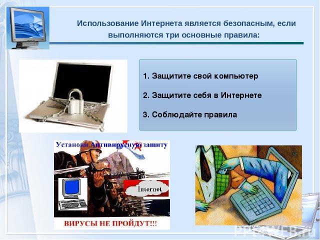 Использование Интернета является безопасным, если выполняются три основные правила: 1. Защитите свой компьютер 2.Защитите себя в Интернете 3. Соблюдайте правила