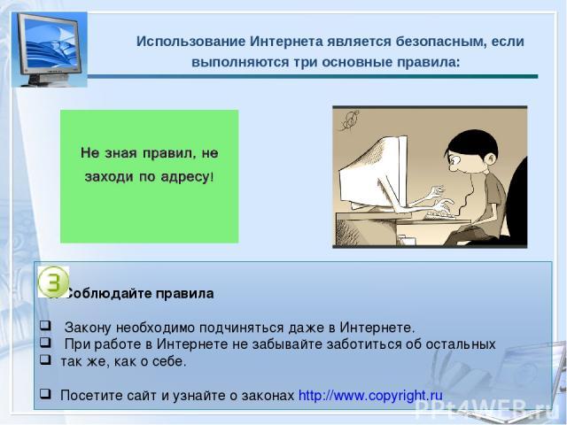Использование Интернета является безопасным, если выполняются три основные правила: 3. Соблюдайте правила Закону необходимо подчиняться даже в Интернете. При работе в Интернете не забывайте заботиться об остальных так же, как о себе. Посетите сайт …