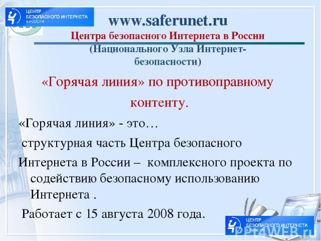 www.saferunet.ru Центра безопасного Интернета в России (Национального Узла Интернет- безопасности) «Горячая линия» по противоправному контенту. «Горячая линия» - это… структурная часть Центра безопасного Интернета в России – комплексного проекта по …