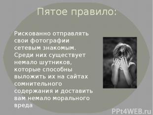 Пятое правило: Рискованно отправлять свои фотографии сетевым знакомым. Среди них