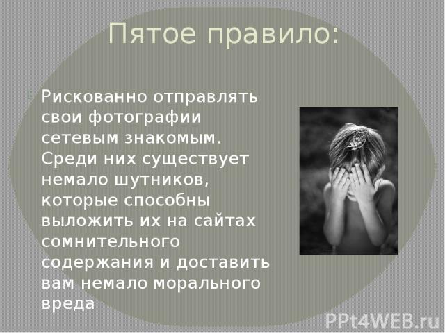 Пятое правило: Рискованно отправлять свои фотографии сетевым знакомым. Среди них существует немало шутников, которые способны выложить их на сайтах сомнительного содержания и доставить вам немало морального вреда