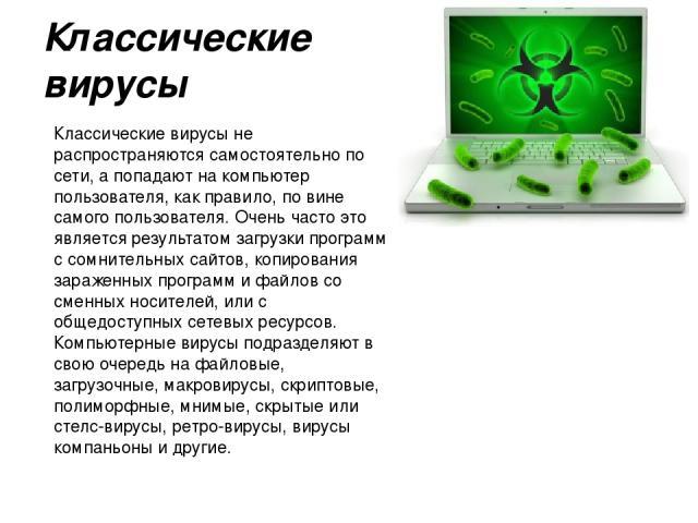 Классические вирусы Классические вирусы не распространяются самостоятельно по сети, а попадают на компьютер пользователя, как правило, по вине самого пользователя. Очень часто это является результатом загрузки программ с сомнительных сайтов, копиров…