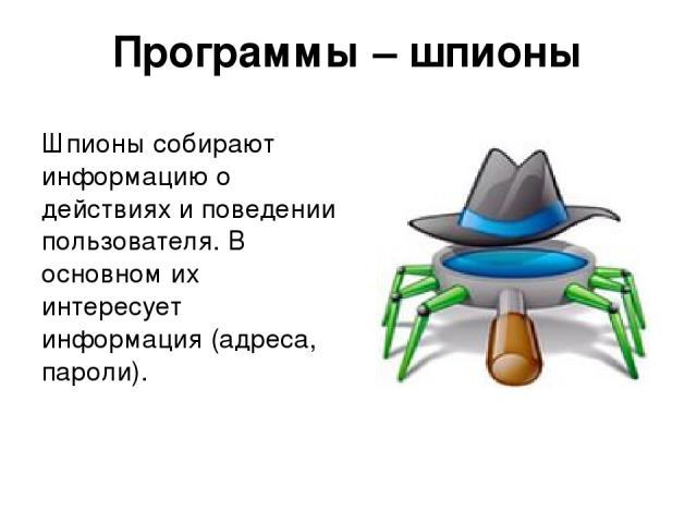 Программы – шпионы Шпионы собирают информацию о действиях и поведении пользователя. В основном их интересует информация (адреса, пароли).