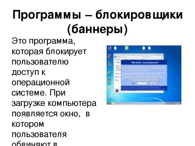 Программы – блокировщики (баннеры) Это программа, которая блокирует пользователю доступ к операционной системе. При загрузке компьютера появляется окно, в котором пользователя обвиняют в скачивание нелицензионного контента или нарушение авторских п…