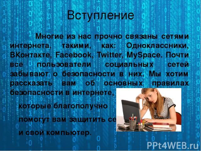 Многие из нас прочно связаны сетями интернета, такими, как: Одноклассники, ВКонтакте, Facebook, Twitter, MySpace. Почти все пользователи социальных сетей забывают о безопасности в них. Мы хотим рассказать вам об основных правилах безопасности в инте…