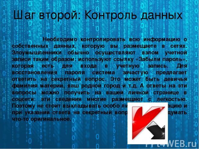Шаг второй: Контроль данных Необходимо контролировать всю информацию о собственных данных, которую вы размещаете в сетях. Злоумышленники обычно осуществляют взлом учетной записи таким образом: используют ссылку «Забыли пароль», которая есть для вход…