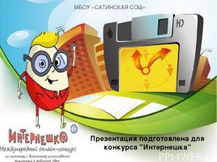 """Презентация подготовлена для конкурса """"Интернешка"""" МБОУ «САТИНСКАЯ СОШ»"""