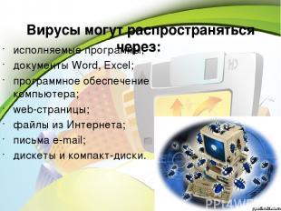 Вирусы могут распространяться через: исполняемые программы; документы Word, Exce