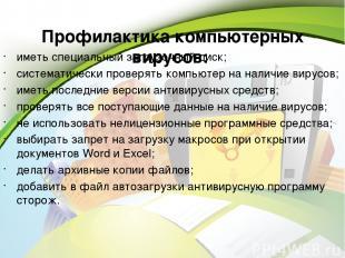Профилактика компьютерных вирусов: иметь специальный загрузочный диск; системати