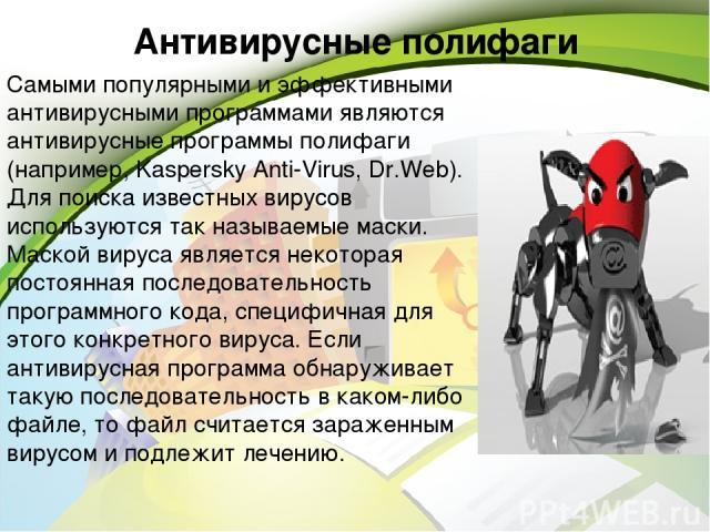 Антивирусные полифаги Самыми популярными и эффективными антивирусными программами являются антивирусные программы полифаги (например, Kaspersky Anti-Virus, Dr.Web). Для поиска известных вирусов используются так называемые маски. Маской вируса являет…
