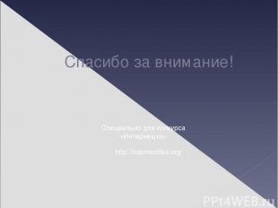 Спасибо за внимание! http://interneshka.org/ Специально для конкурса «Интернешка