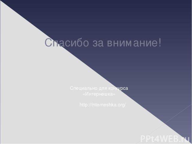 Спасибо за внимание! http://interneshka.org/ Специально для конкурса «Интернешка»