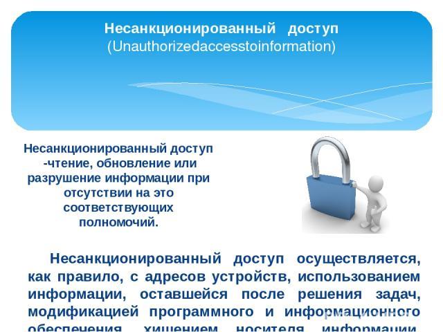 Несанкционированный доступ (Unauthorizedaccesstoinformation) Несанкционированный доступ -чтение, обновление или разрушение информации при отсутствии на это соответствующих полномочий. Несанкционированный доступ осуществляется, как правило, с адресов…